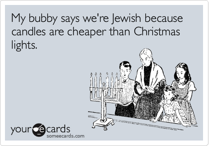 My bubby says we're Jewish because  candles are cheaper than Christmas lights.