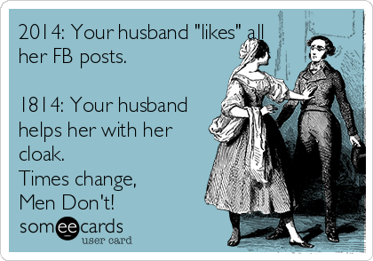 """2014: Your husband """"likes"""" all her FB posts.    1814: Your husband helps her with her cloak.   Times change,  Men Don't!"""