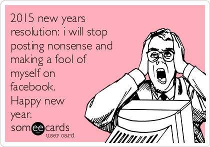 2015 new years resolution: i will stop posting nonsense and making a fool of myself on facebook. Happy new year.