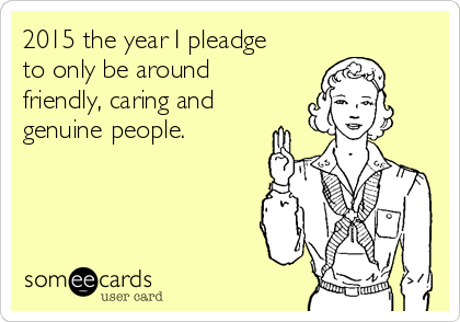 2015 the year I pleadge to only be around friendly, caring and genuine people.