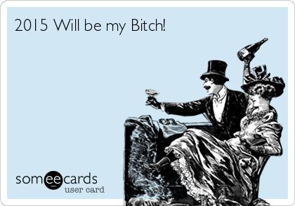 2015 Will be my Bitch!