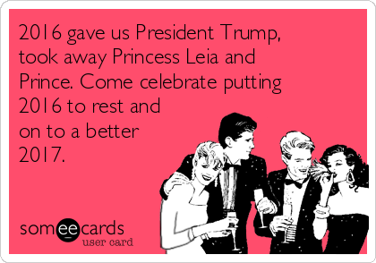 2016 gave us President Trump, took away Princess Leia and Prince. Come celebrate putting 2016 to rest and on to a better 2017.