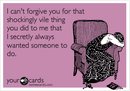 I can't forgive you for that shockingly vile thing 