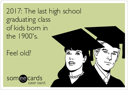 2017: The last high school graduating class of kids born in the 1900's.   Feel old?