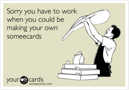 Sorry you have to workwhen you could bemaking your ownsomeecards