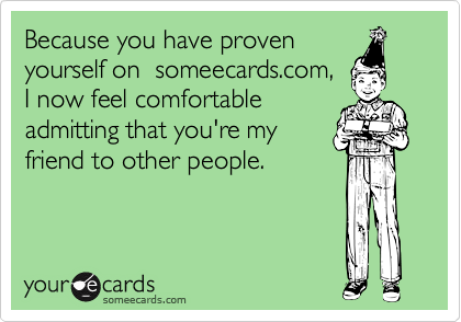 Because you have provenyourself on  someecards.com,I now feel comfortableadmitting that you're myfriend to other people.