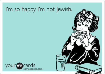 I'm so happy I'm not Jewish.