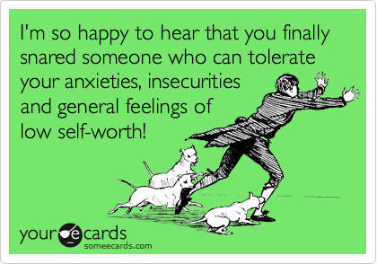 I'm so happy to hear that you finally snared someone who can tolerate your anxieties, insecurities and general feelings of low self-worth!