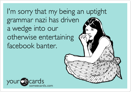 I'm sorry that my being an uptight grammar nazi has driven a wedge into our otherwise entertaining facebook banter.