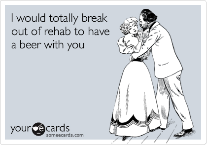 I would totally breakout of rehab to havea beer with you