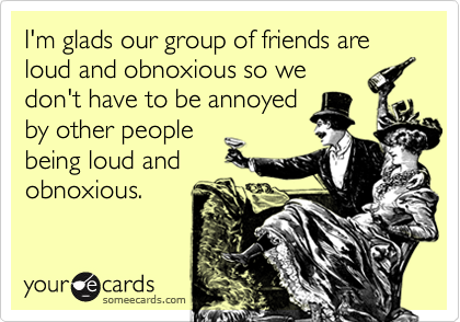 I'm glads our group of friends are loud and obnoxious so we don't have to be annoyed by other people being loud and obnoxious.