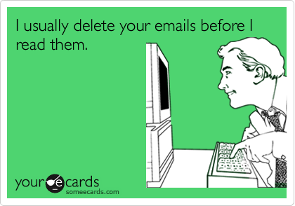 I usually delete your emails before I read them.