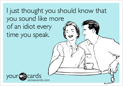 I just thought you should know that you sound like more 