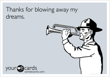 Thanks for blowing away my dreams.