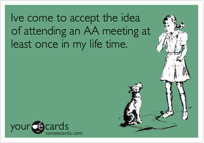 Ive come to accept the ideaof attending an AA meeting atleast once in my life time.