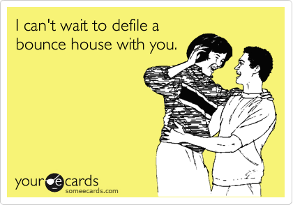 I can't wait to defile a bounce house with you.