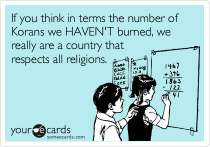 If you think in terms the number of Korans we HAVEN'T burned, we really are a country that respects all religions.