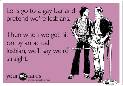 Let's go to a gay bar andpretend we're lesbians.Then when we get hiton by an actuallesbian, we'll say we'restraight.