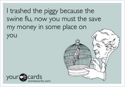I trashed the piggy because the swine flu, now you must the save my money in some place on