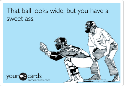 That ball looks wide, but you have a sweet ass.