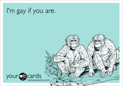 I'm gay if you are.