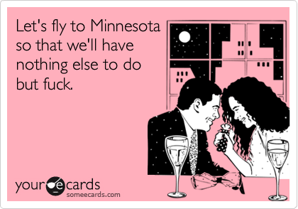 Let's fly to Minnesota so that we'll have nothing else to do but fuck.