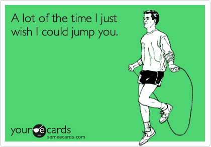 A lot of the time I justwish I could jump you.