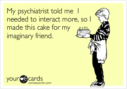 My psychiatrist told me  I