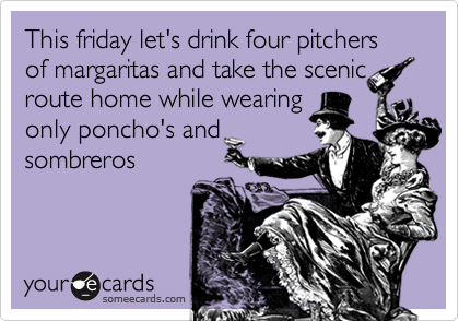 This friday let's drink four pitchers of margaritas and take the scenicroute home while wearingonly poncho's andsombreros