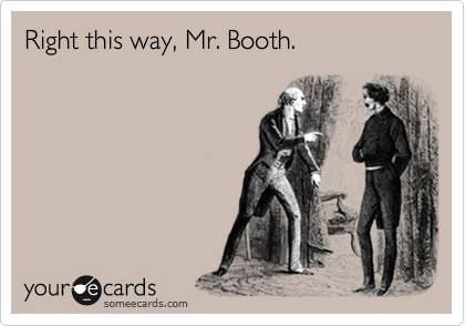 Right this way, Mr. Booth.