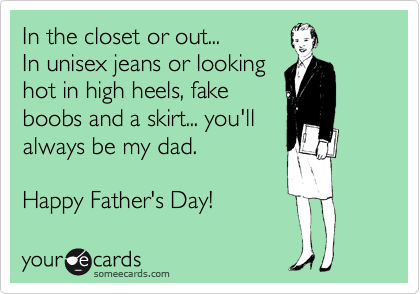 In the closet or out... In unisex jeans or looking hot in high heels, fake boobs and a skirt... you'll always be my dad.  Happy Father's Day!