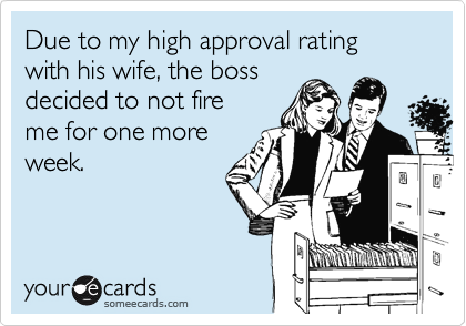 Due to my high approval rating with his wife, the boss decided to not fire me for one moreweek.