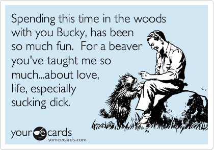 Spending this time in the woods with you Bucky, has been so much fun.  For a beaver you've taught me so much...about love, life, especially sucking dick.