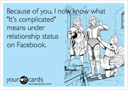 """Because of you, I now know what """"It's complicated""""means underrelationship statuson Facebook."""
