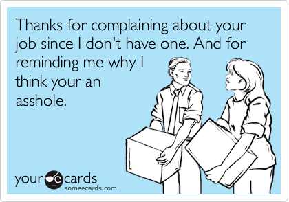 Thanks for complaining about your job since I don't have one. And for reminding me why I think your an asshole.