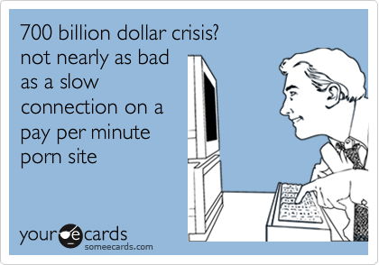 700 billion dollar crisis?not nearly as badas a slowconnection on apay per minuteporn site