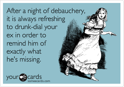 After a night of debauchery,it is always refreshingto drunk-dial yourex in order toremind him ofexactly what he's missing.