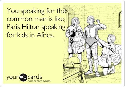 You speaking for the  common man is like Paris Hilton speaking for kids in Africa.