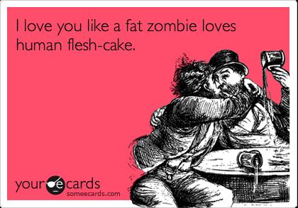 I love you like a fat zombie loves human flesh cake. anniversary ecard