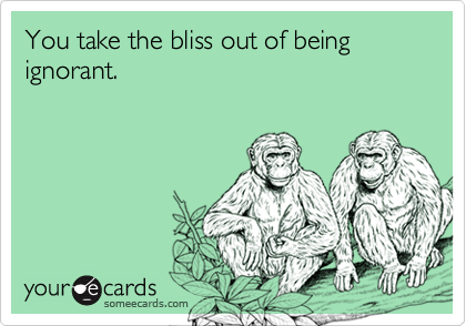 You take the bliss out of being ignorant.