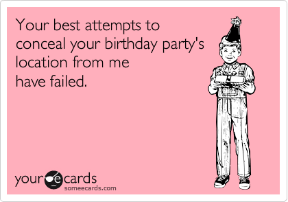 Your best attempts to conceal your birthday party's location from me have failed.