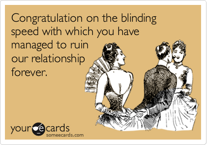 Congratulation on the blinding speed with which you have managed to ruin