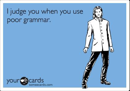 I judge you when you usepoor grammar.