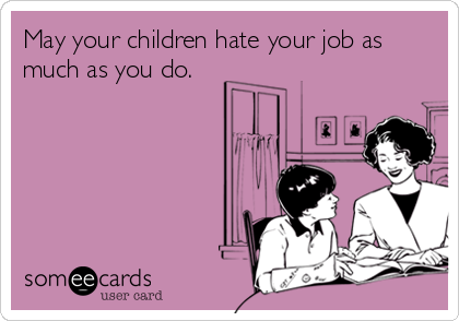 May your children hate your job as much as you do.
