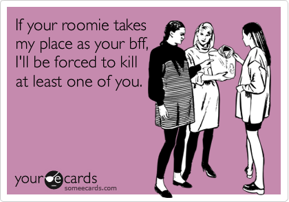 If your roomie takesmy place as your bff,I'll be forced to killat least one of you.