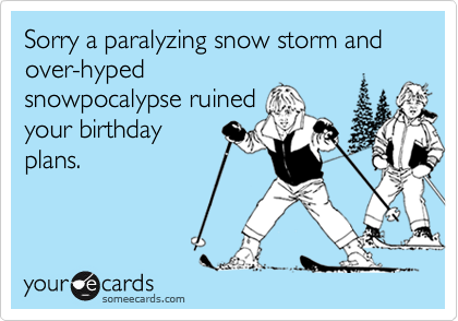 Sorry a paralyzing snow storm and over-hyped snowpocalypse ruined your birthday plans.