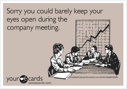 Sorry you could barely keep your eyes open during thecompany meeting.