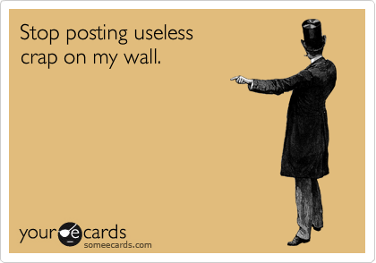Stop posting useless crap on my wall.