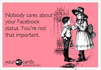 Nobody cares about your Facebook status. You're not that important.