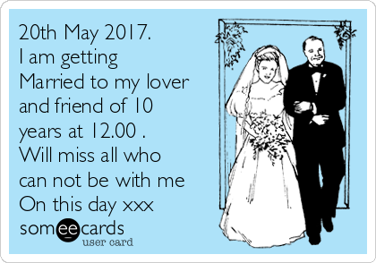 20th May 2017. I am getting Married to my lover and friend of 10 years at 12.00 . Will miss all who can not be with me On this day xxx